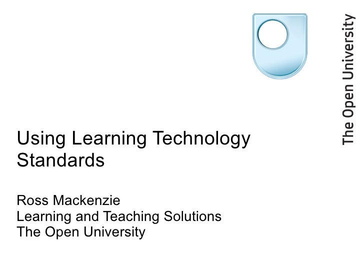 Using Learning Technology Standards Ross Mackenzie Learning and Teaching Solutions The Open University
