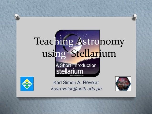 Teaching Astronomy using Stellarium A Short Introduction Karl Simon A. Revelar ksarevelar@uplb.edu.ph