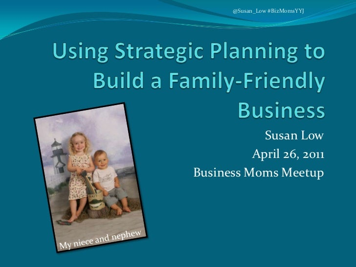 Using Strategic Planning to Build a Family-Friendly Business<br />Susan Low<br />April 26, 2011<br />Business Moms Meetup<...