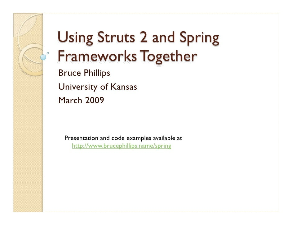 Using Struts 2 and Spring Frameworks Together Bruce Phillips University of Kansas March 2009    Presentation and code exam...