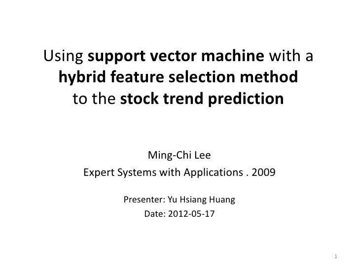 Using support vector machine with a  hybrid feature selection method    to the stock trend prediction                  Min...