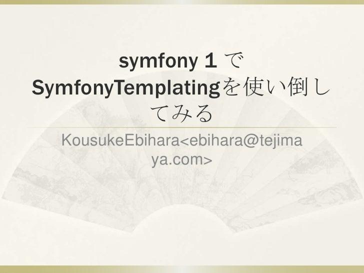 symfony 1 でSymfonyTemplatingを使い倒してみる<br />KousukeEbihara <ebihara@tejimaya.com><br />