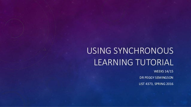 USING SYNCHRONOUS LEARNING TUTORIAL WEEKS 14/15 DR PEGGY SEMINGSON LIST 4373, SPRING 2016