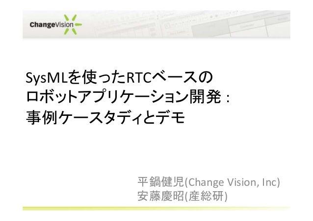 SysMLを使ったRTCベースのロボットアプリケーション開発 :事例ケースタディとデモ        平鍋健児(Change Vision, Inc)        安藤慶昭(産総研)