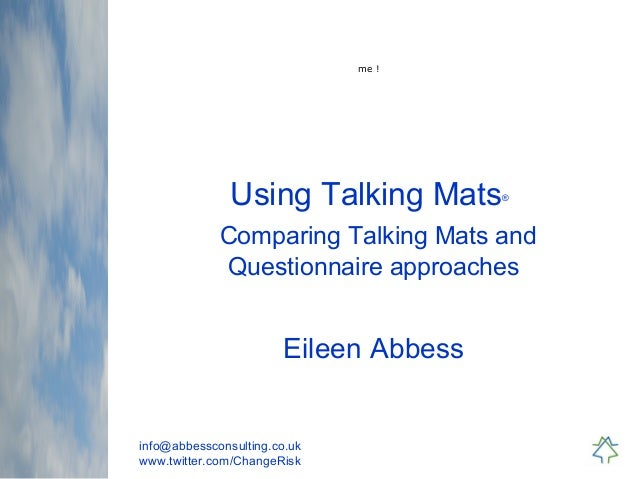 info@abbessconsulting.co.uk www.twitter.com/ChangeRisk Using Talking Mats® Comparing Talking Mats and Questionnaire approa...