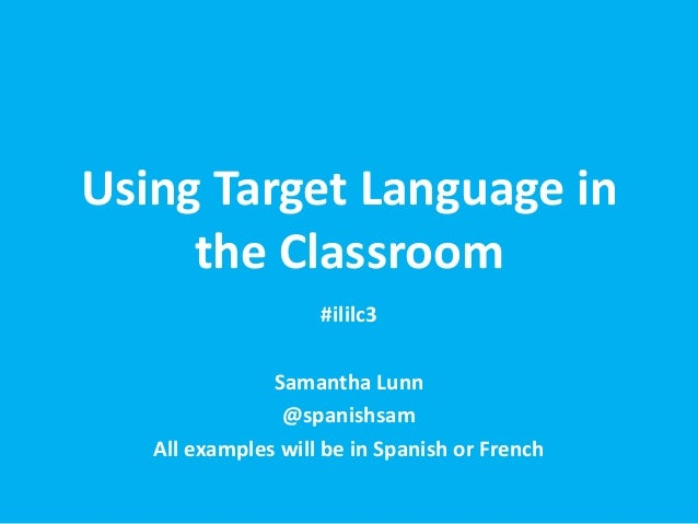 Using Target Language in     the Classroom                    #ililc3               Samantha Lunn                @spanishs...