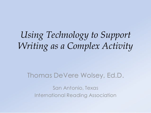 Using Technology to SupportWriting as a Complex Activity  Thomas DeVere Wolsey, Ed.D.            San Antonio, Texas    Int...