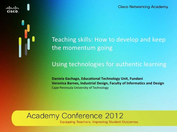 Teaching skills: How to develop and keepthe momentum goingUsing technologies for authentic learningDaniela Gachago, Educat...