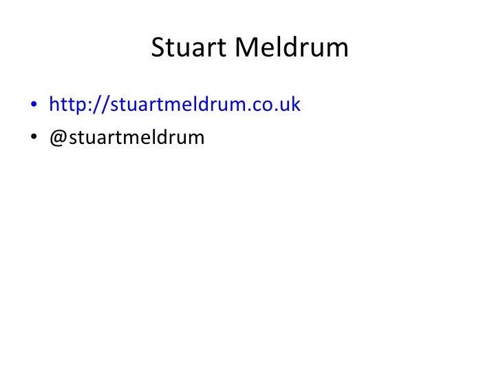 Stuart Meldrum <ul><li>http://stuartmeldrum.co.uk </li></ul><ul><li>@stuartmeldrum </li></ul>