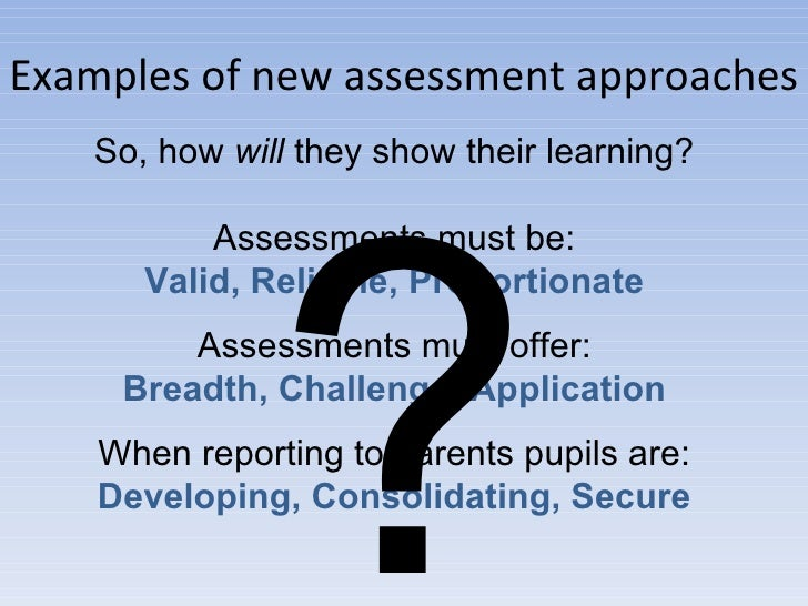 Examples of new assessment approaches So, how  will  they show their learning? Assessments must be: Valid, Reliable, Propo...
