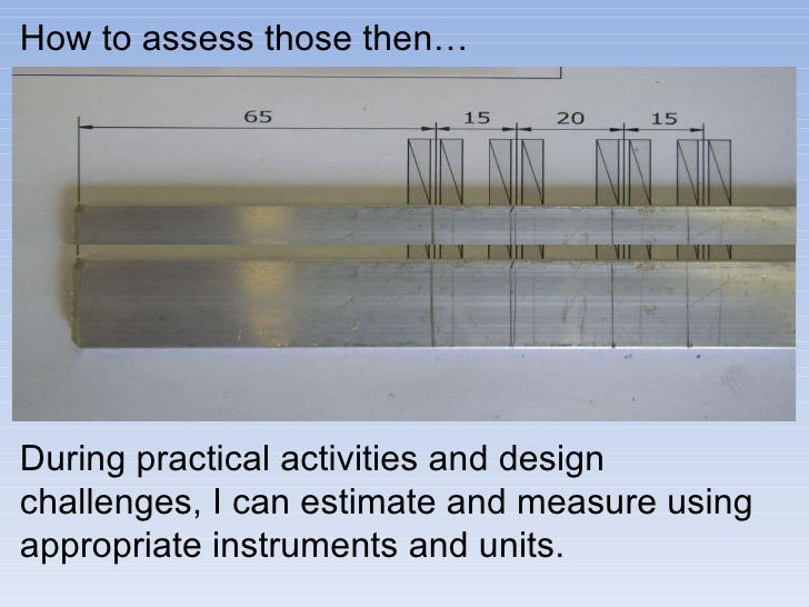 During practical activities and design challenges, I can estimate and measure using appropriate instruments and units.  Ho...