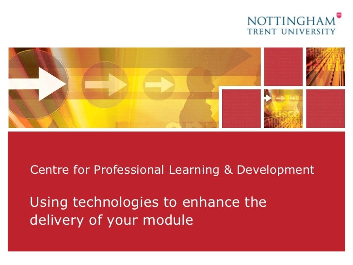 Centre for Professional Learning & Development Using technologies to enhance the delivery of your module