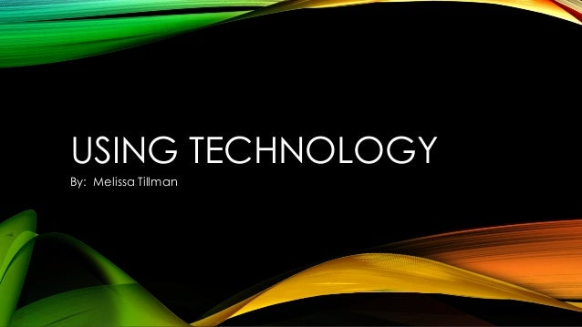 USING TECHNOLOGYBy: Melissa Tillman