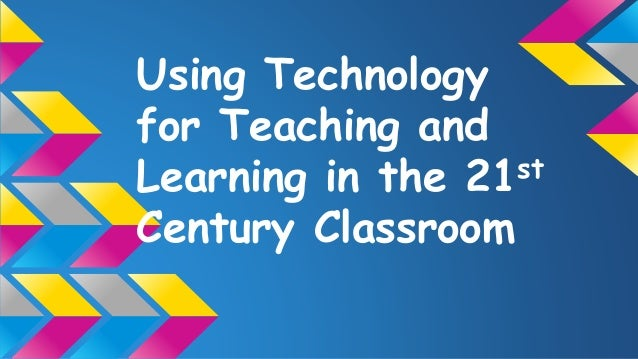 Using Technology for Teaching and Learning in the 21st Century Classroom
