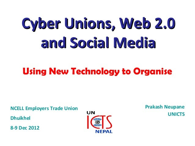 Cyber Unions, Web 2.0      and Social Media     Using New Technology to OrganiseNCELL Employers Trade Union    Prakash Neu...