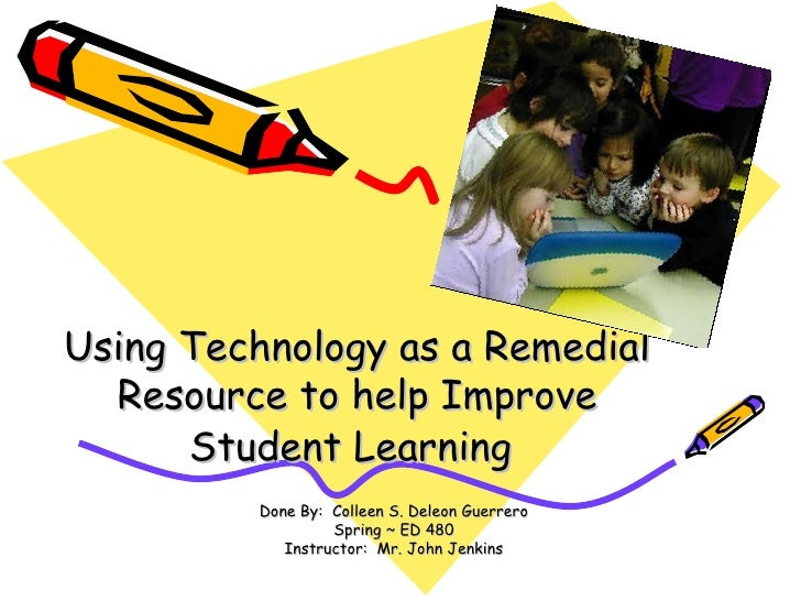 Using Technology as a Remedial Resource to help Improve Student Learning   Done By:  Colleen S. Deleon Guerrero Spring ~ E...