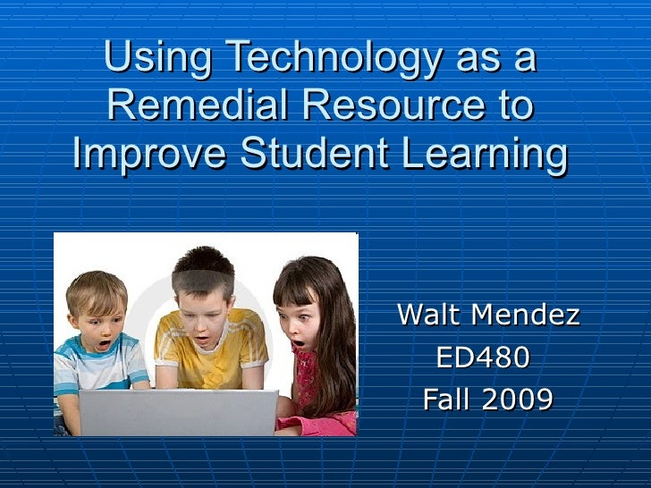 Using Technology as a Remedial Resource to Improve Student Learning Walt Mendez ED480  Fall 2009