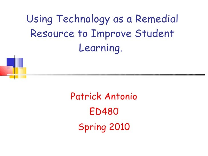 Using Technology as a Remedial Resource to Improve Student Learning.  Patrick Antonio ED480 Spring 2010