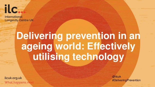 Delivering prevention in an ageing world: Effectively utilising technology @ilcuk #DeliveringPrevention