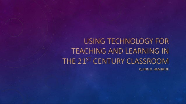 USING TECHNOLOGY FOR TEACHING AND LEARNING IN THE 21ST CENTURY CLASSROOM QUINN D. HAMBRITE