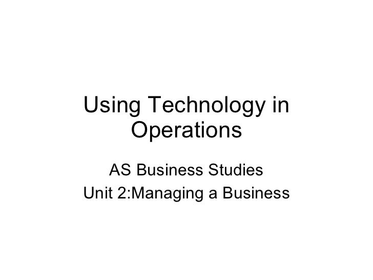 Using Technology in Operations AS Business Studies Unit 2:Managing a Business