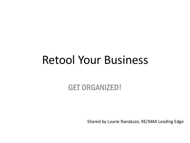 Retool Your BusinessGET ORGANIZED!Shared by Laurie Randazzo, RE/MAX Leading Edge