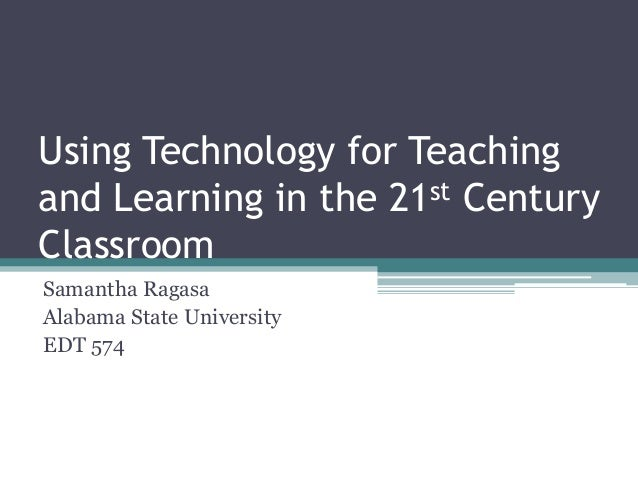 Using Technology for Teachingand Learning in the 21st CenturyClassroomSamantha RagasaAlabama State UniversityEDT 574