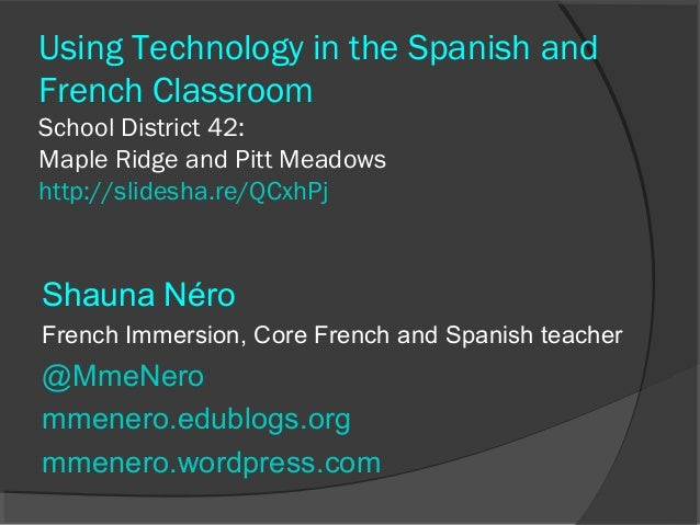 Using Technology in the Spanish andFrench ClassroomSchool District 42:Maple Ridge and Pitt Meadowshttp://slidesha.re/QCxhP...