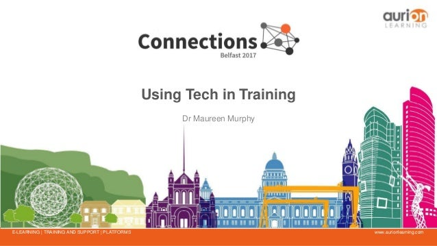 www.aurionlearning.comE-LEARNING | TRAINING AND SUPPORT | PLATFORMS Using Tech in Training Dr Maureen Murphy