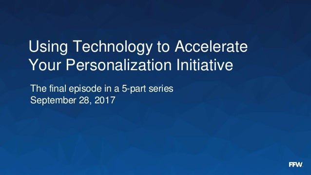 Using Technology to Accelerate Your Personalization Initiative The final episode in a 5-part series September 28, 2017