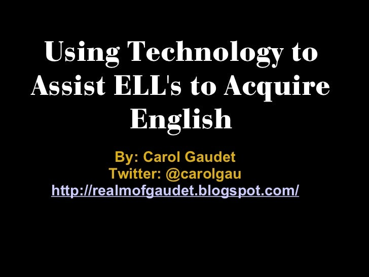 Using Technology to Assist ELL's to Acquire English By: Carol Gaudet Twitter: @carolgau http://realmofgaudet.blogspot.com/