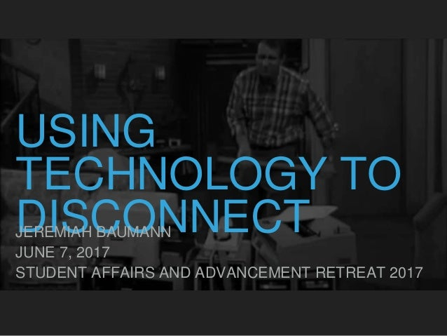 USING TECHNOLOGY TO DISCONNECTJEREMIAH BAUMANN JUNE 7, 2017 STUDENT AFFAIRS AND ADVANCEMENT RETREAT 2017
