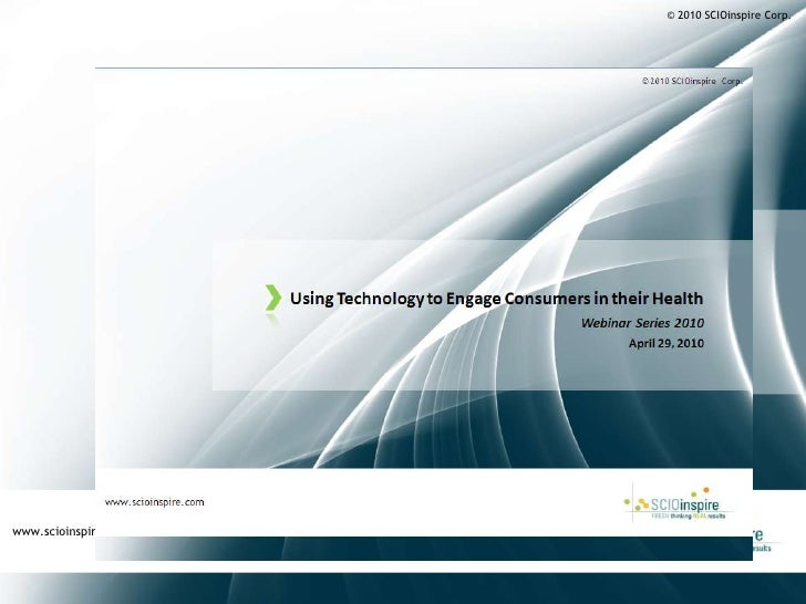 © 2010 SCIOinspire Corp.<br />Using Technology to Engage Consumers in their Health<br />Webinar Series 2010<br />April 29,...