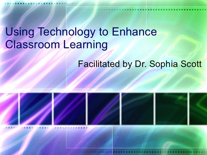 Using Technology to Enhance Classroom Learning Facilitated by Dr. Sophia Scott