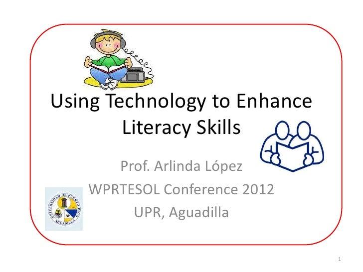 Using Technology to Enhance        Literacy Skills      Prof. Arlinda López   WPRTESOL Conference 2012        UPR, Aguadil...