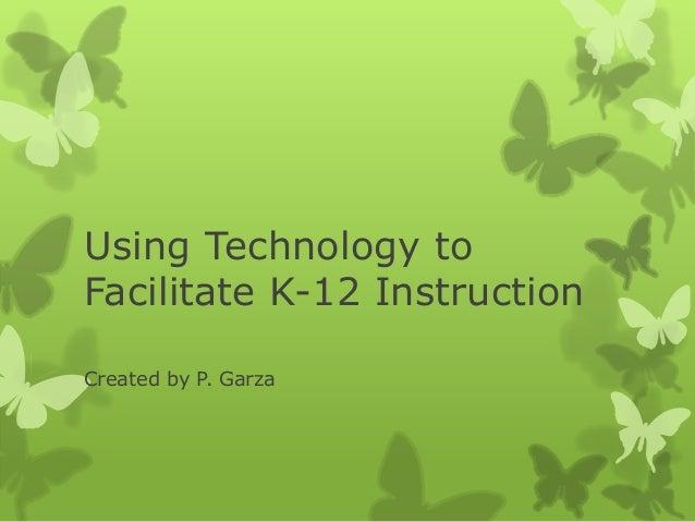Using Technology toFacilitate K-12 InstructionCreated by P. Garza