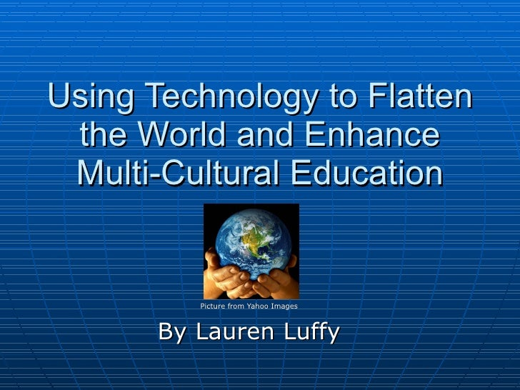 Using Technology to Flatten the World and Enhance Multi-Cultural Education Picture from Yahoo Images By Lauren Luffy
