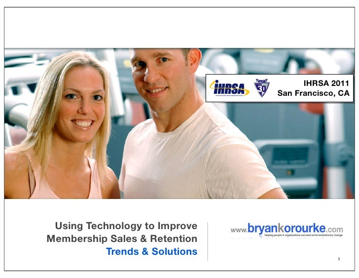 IHRSA 2011                               San Francisco, CA Using Technology to ImproveMembership Sales &Retention        ...
