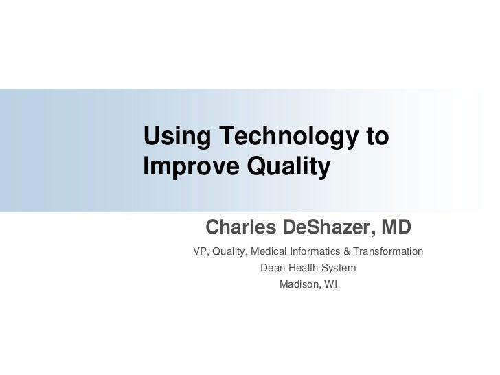 Using Technology to Improve Quality<br />Charles DeShazer, MD<br />VP, Quality, Medical Informatics & Transformation<br />...