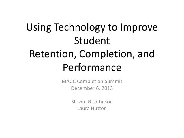 Using Technology to Improve Student Retention, Completion, and Performance MACC Completion Summit December 6, 2013 Steven ...