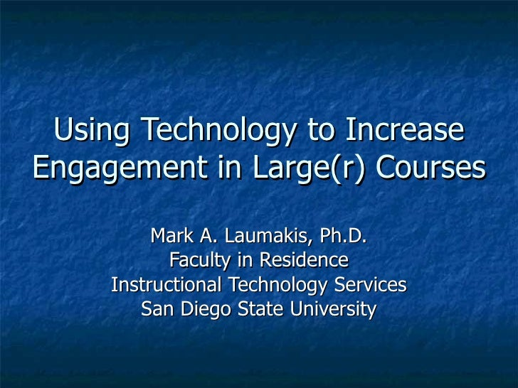 Using Technology to Increase Engagement in Large(r) Courses Mark A. Laumakis, Ph.D. Faculty in Residence Instructional Tec...