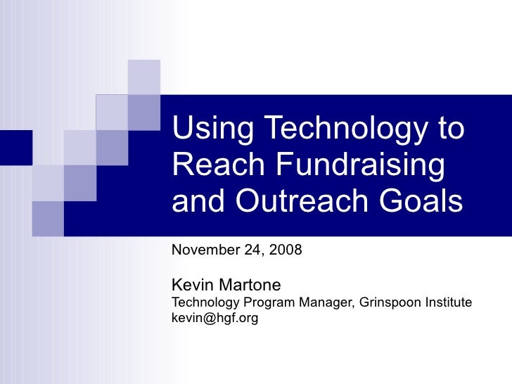 Using Technology to Reach Fundraising and Outreach Goals November 24, 2008 Kevin Martone Technology Program Manager, Grins...