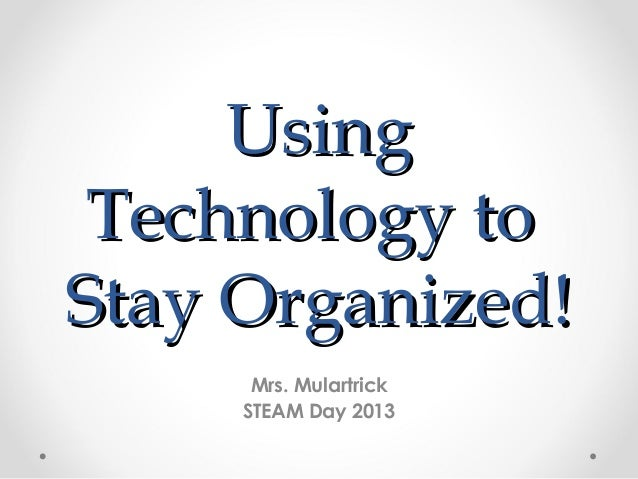 Using Technology toStay Organized!      Mrs. Mulartrick     STEAM Day 2013
