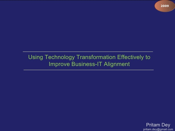 Pritam Dey [email_address] Using Technology Transformation Effectively to Improve Business-IT Alignment 2009