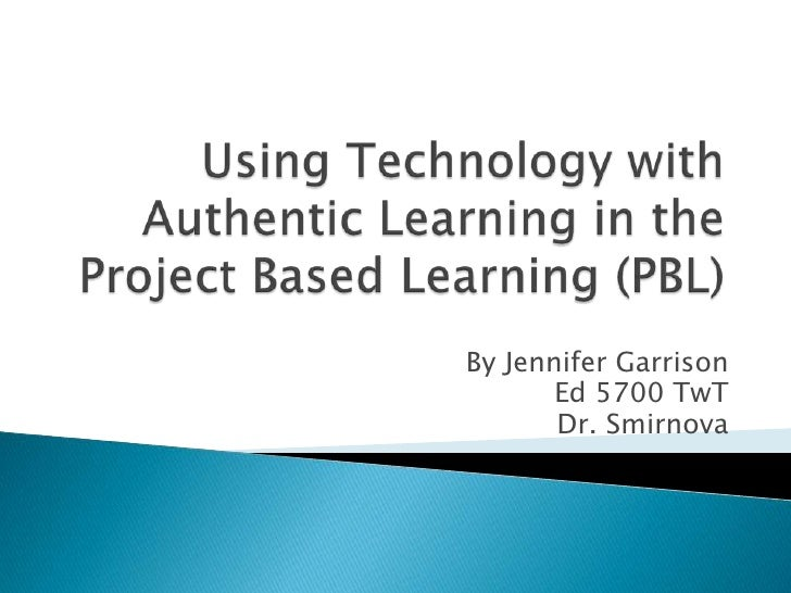Using Technology with Authentic Learning in the Project Based Learning (PBL)<br />By Jennifer Garrison<br />Ed 5700 TwT<br...