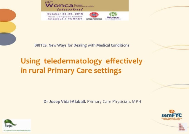Using teledermatology effectively in rural Primary Care settings Dr Josep Vidal-Alaball. Primary Care Physician. MPH BRITE...