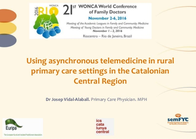 Using asynchronous telemedicine in rural primary care settings in the Catalonian Central Region Dr Josep Vidal-Alaball. Pr...
