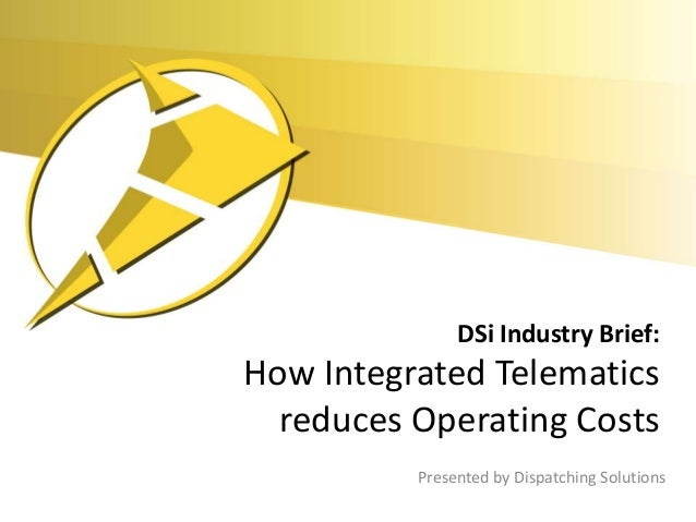 DSi Industry Brief:How Integrated Telematics  reduces Operating Costs          Presented by Dispatching Solutions