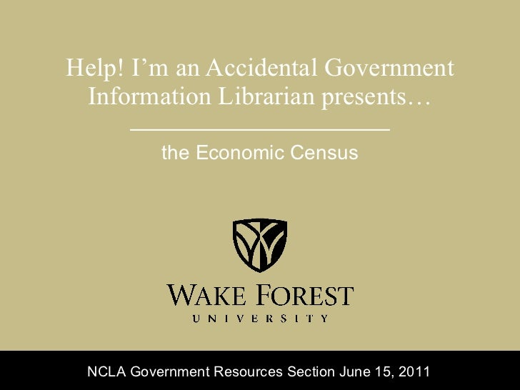 Help! I'm an Accidental Government Information Librarian presents… the Economic Census NCLA Government Resources Section J...