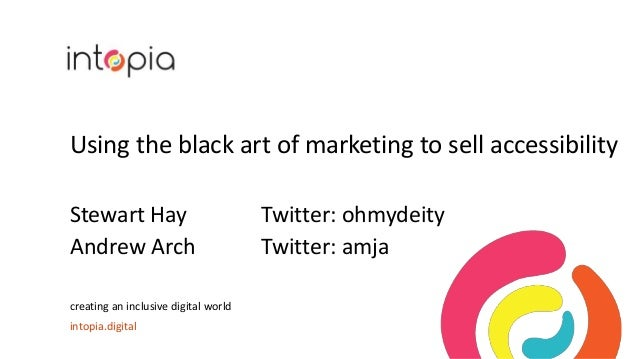 Using the black art of marketing to sell accessibility Stewart Hay Twitter: ohmydeity Andrew Arch Twitter: amja creating a...